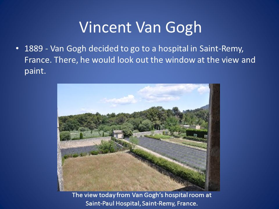 Vincent Van Gogh Van Gogh decided to go to a hospital in Saint-Remy, France. There, he would look out the window at the view and paint.