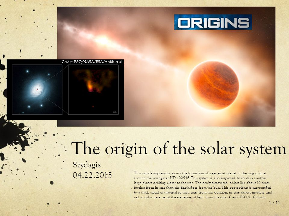the origin of solar system Origin of the solar system: the basic premise in the understanding of our origins, and the properties of all the planets we have studied this term, is that natural forces created and shaped the solar system.