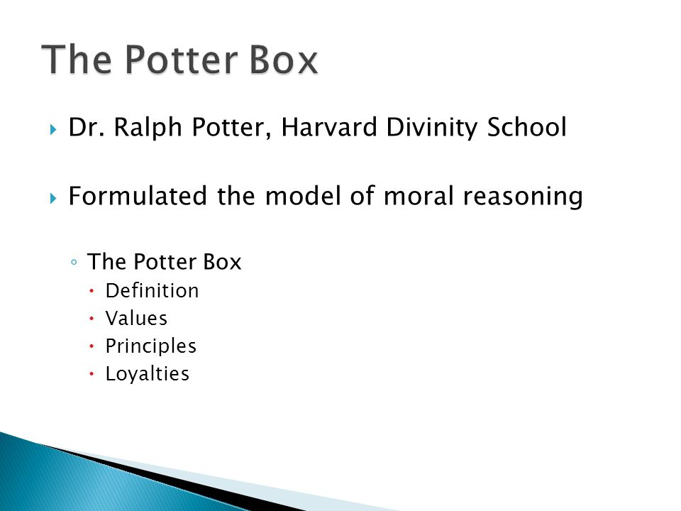 the potter box model of reasoning The potter box has four steps potter's box is an ethical framework used to make decisions by utilizing four categories which potter identifies as universal to all ethical dilemmas potter was a theologian at the harvard divinity school when he developed this moral reasoning framework.