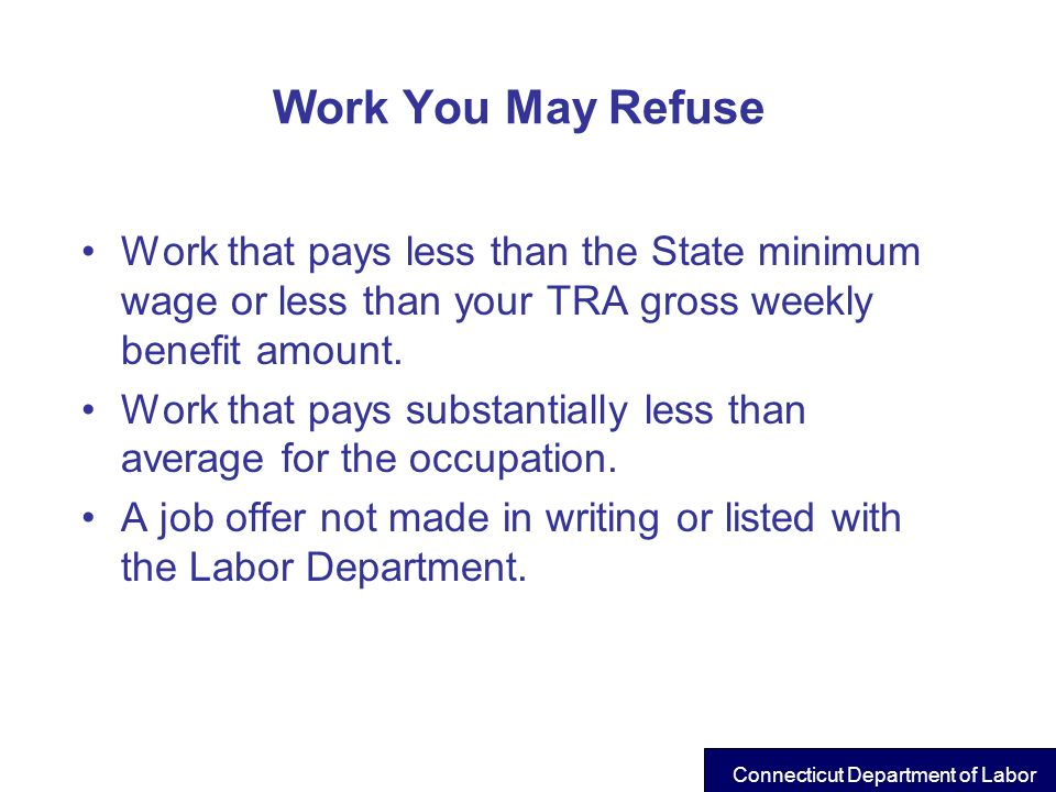 Work You May Refuse Work that pays less than the State minimum wage or less than your TRA gross weekly benefit amount.