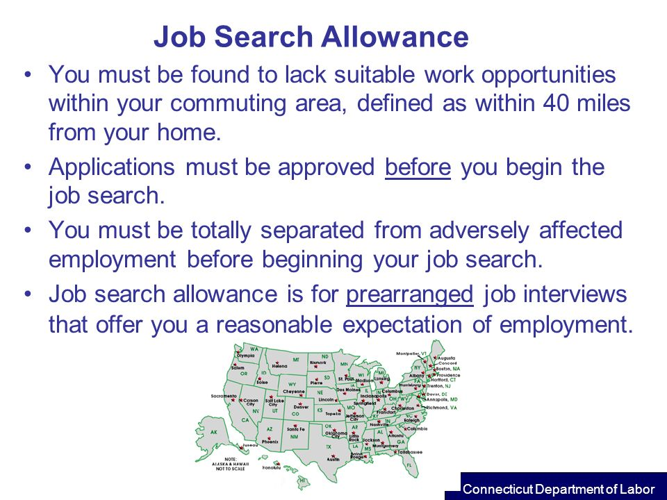 Job Search Allowance You must be found to lack suitable work opportunities within your commuting area, defined as within 40 miles from your home.