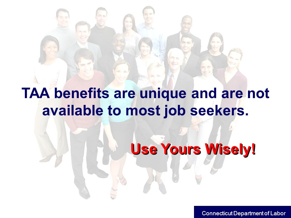 TAA benefits are unique and are not available to most job seekers.