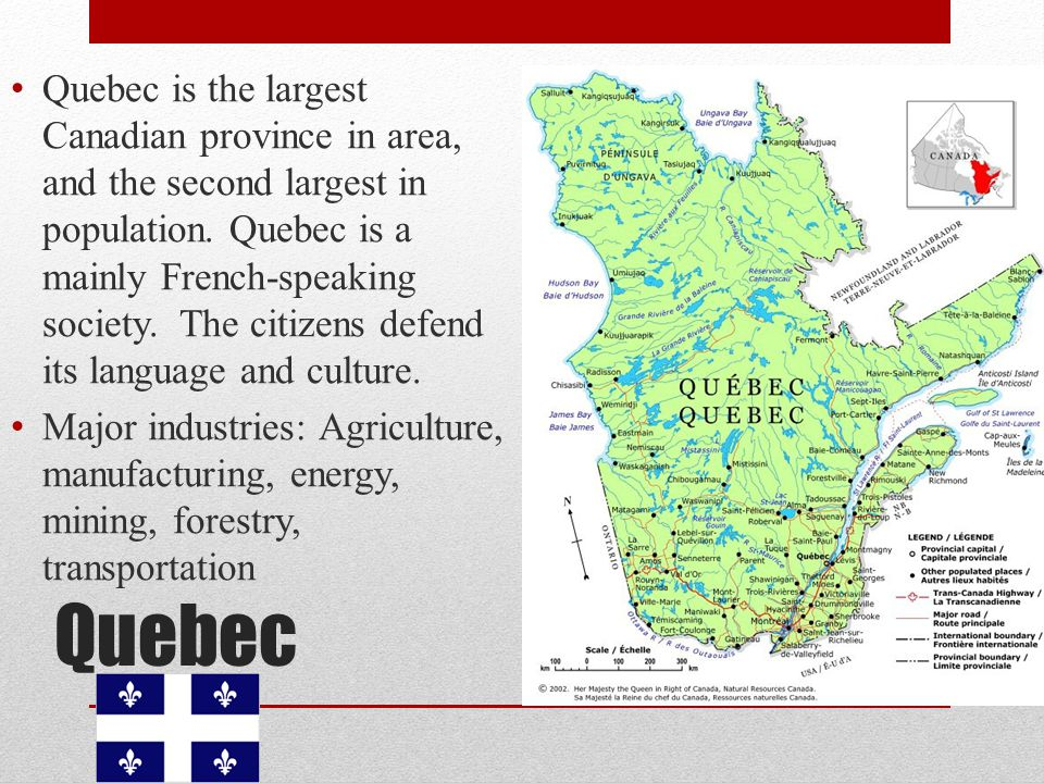 Quebec is the largest Canadian province in area, and the second largest in population. Quebec is a mainly French-speaking society. The citizens defend its language and culture.