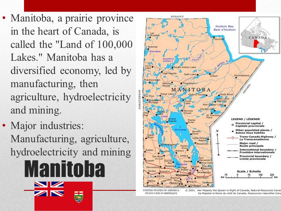 Manitoba, a prairie province in the heart of Canada, is called the Land of 100,000 Lakes. Manitoba has a diversified economy, led by manufacturing, then agriculture, hydroelectricity and mining.