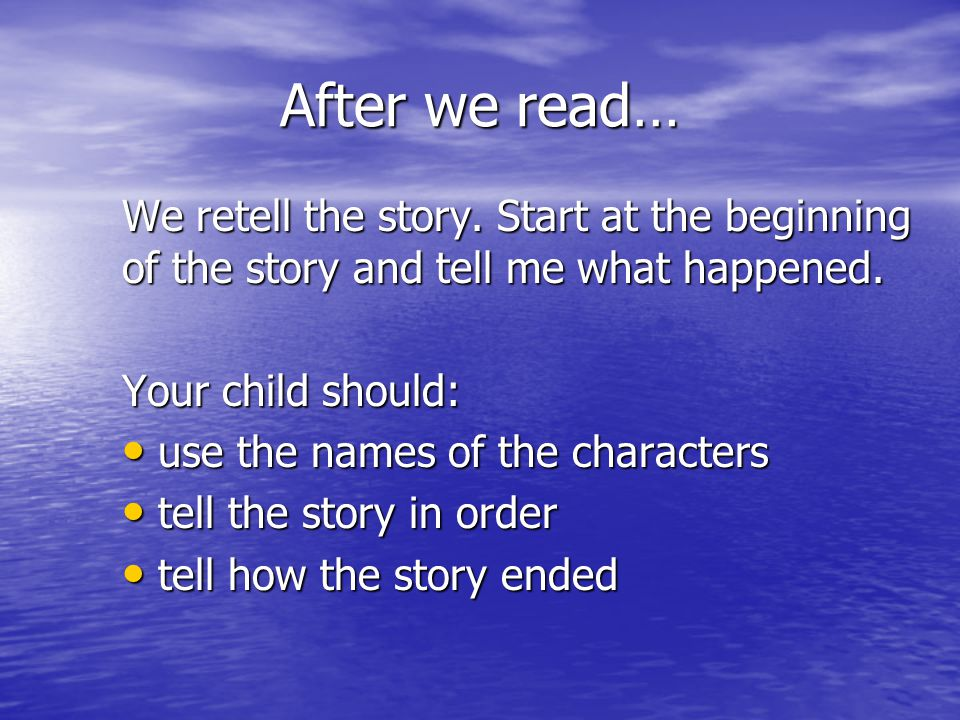 After we read… We retell the story. Start at the beginning of the story and tell me what happened. Your child should: