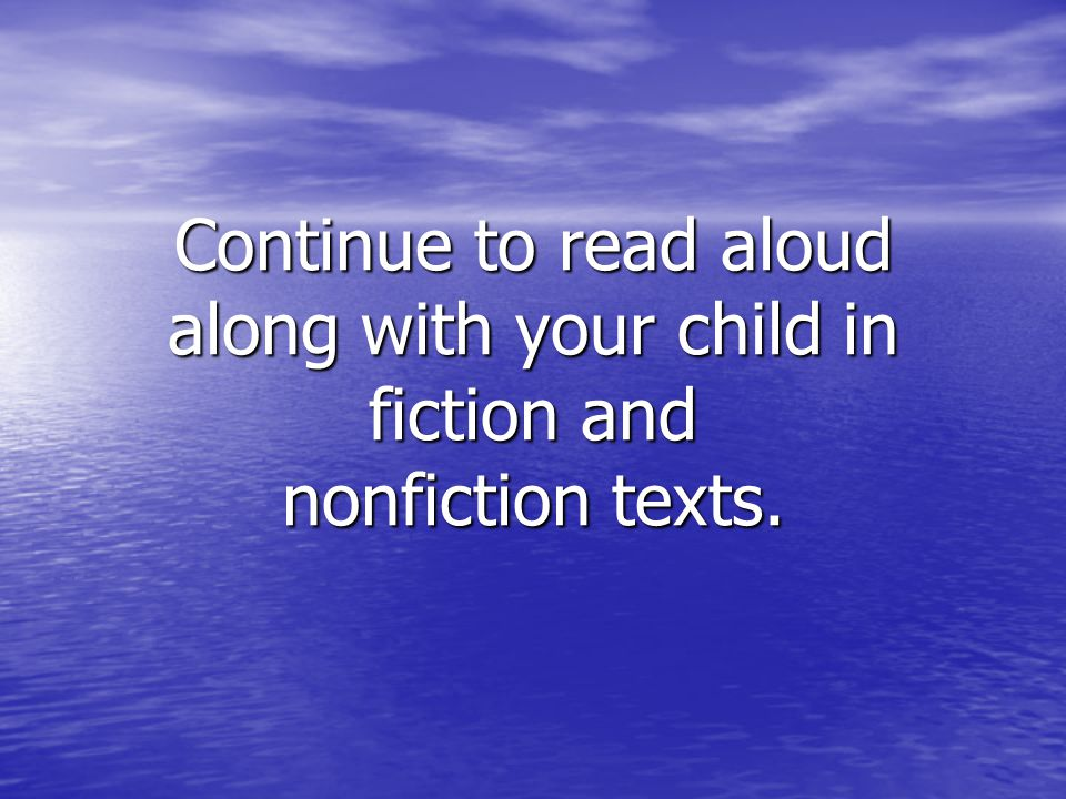 Continue to read aloud along with your child in fiction and nonfiction texts.
