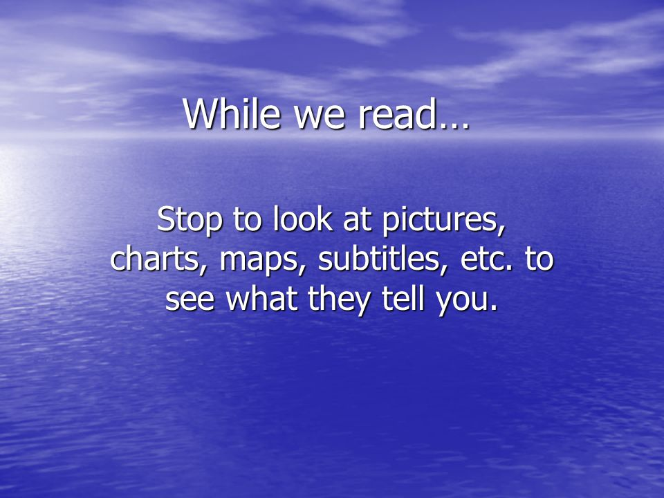 While we read… Stop to look at pictures, charts, maps, subtitles, etc. to see what they tell you.