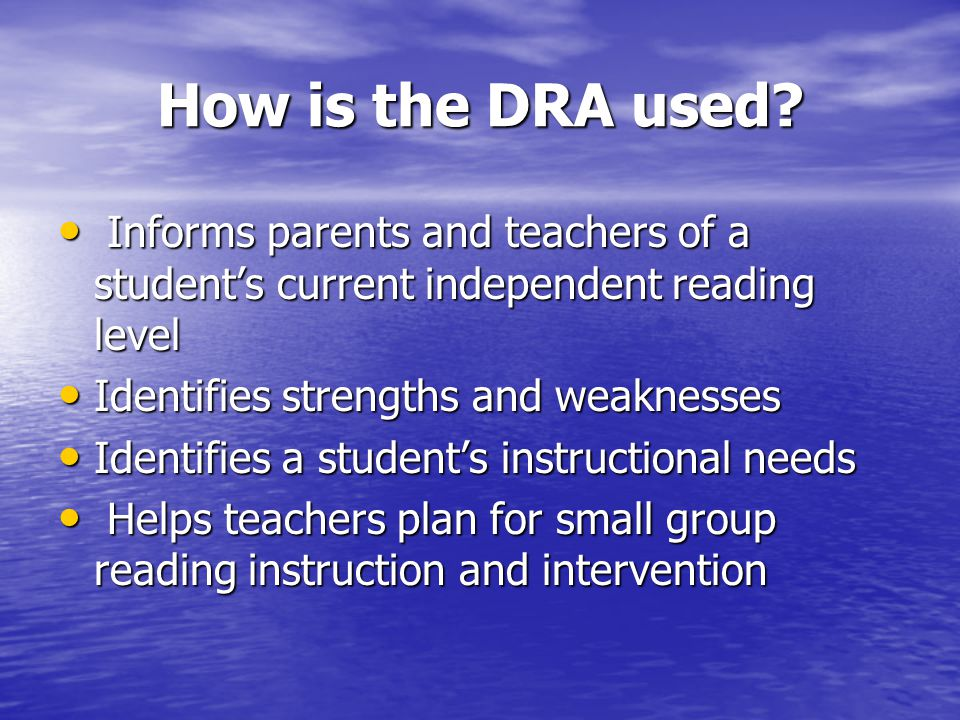 How is the DRA used Informs parents and teachers of a student's current independent reading level.