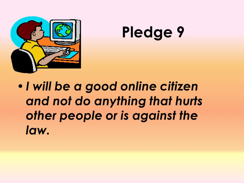 Pledge 9 I will be a good online citizen and not do anything that hurts other people or is against the law.
