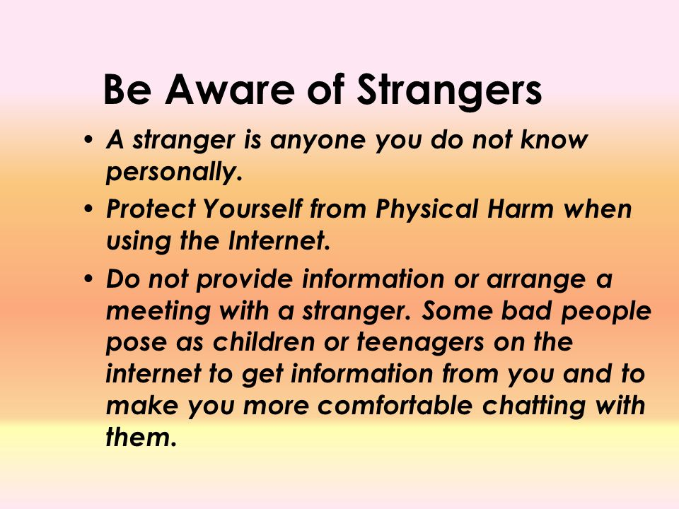 Be Aware of Strangers A stranger is anyone you do not know personally.