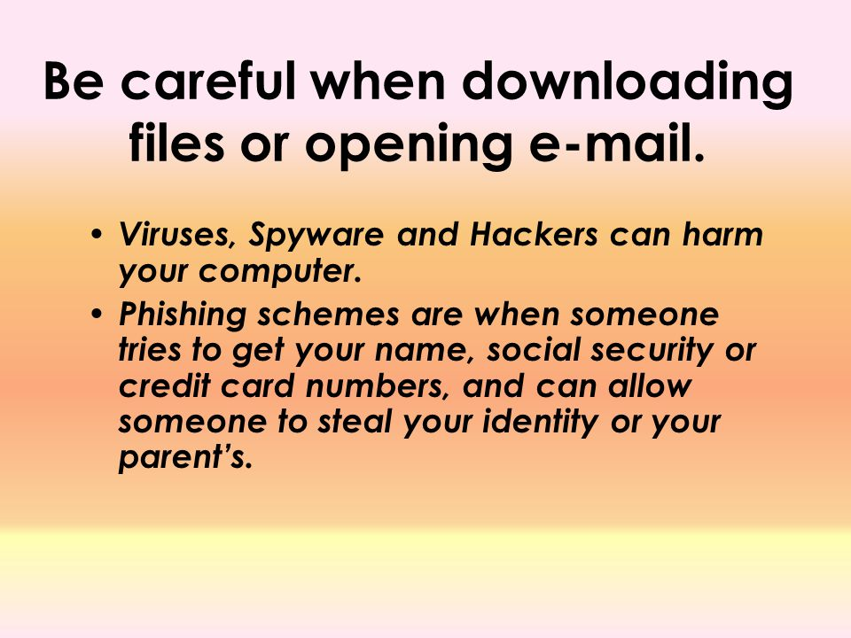 Be careful when downloading files or opening e-mail.