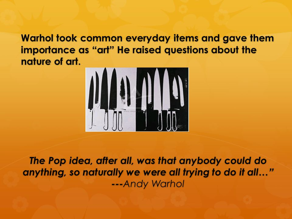 Warhol took common everyday items and gave them importance as art He raised questions about the nature of art.