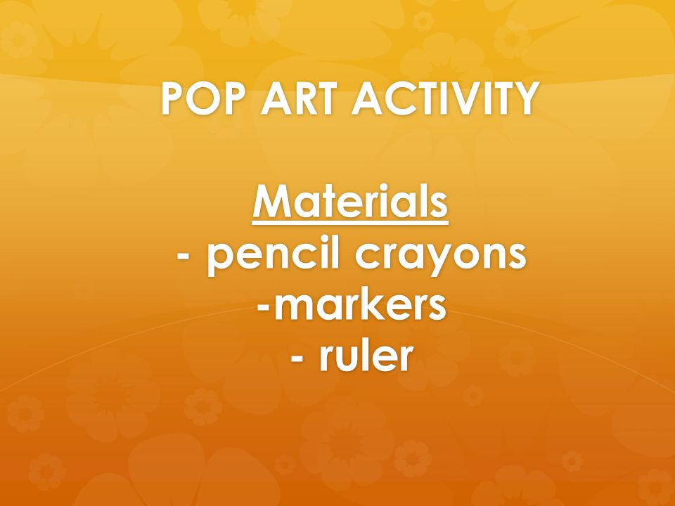 POP ART ACTIVITY Materials - pencil crayons -markers - ruler