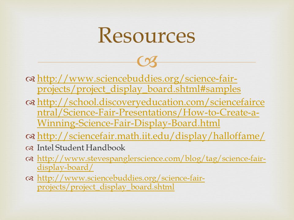 Resources http://www.sciencebuddies.org/science-fair-projects/project_display_board.shtml#samples.