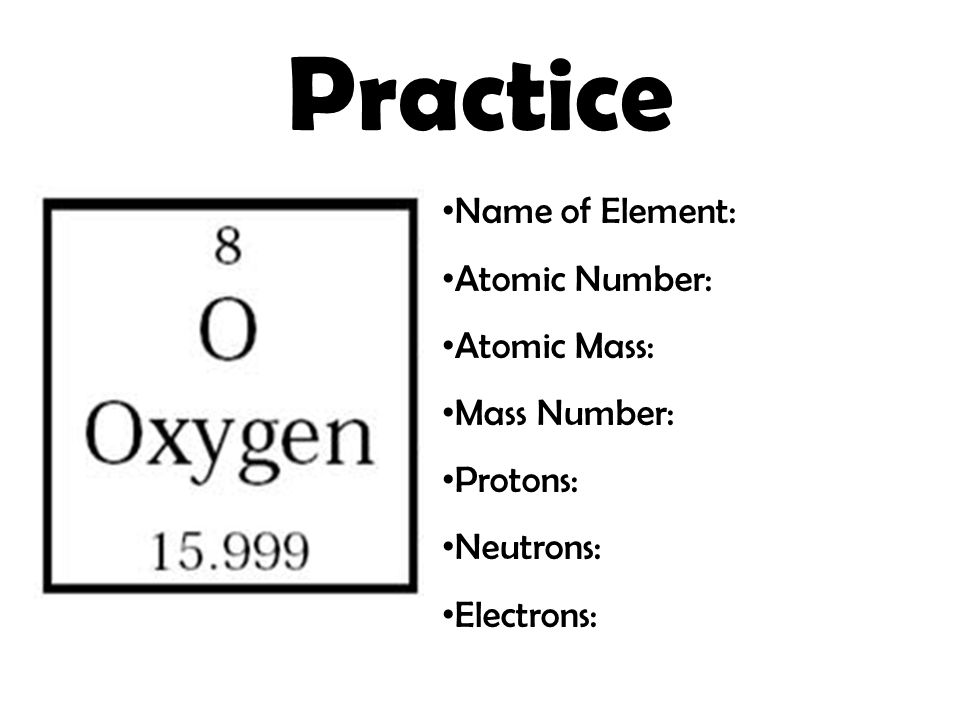 Practice Name of Element: Atomic Number: Atomic Mass: Mass Number: