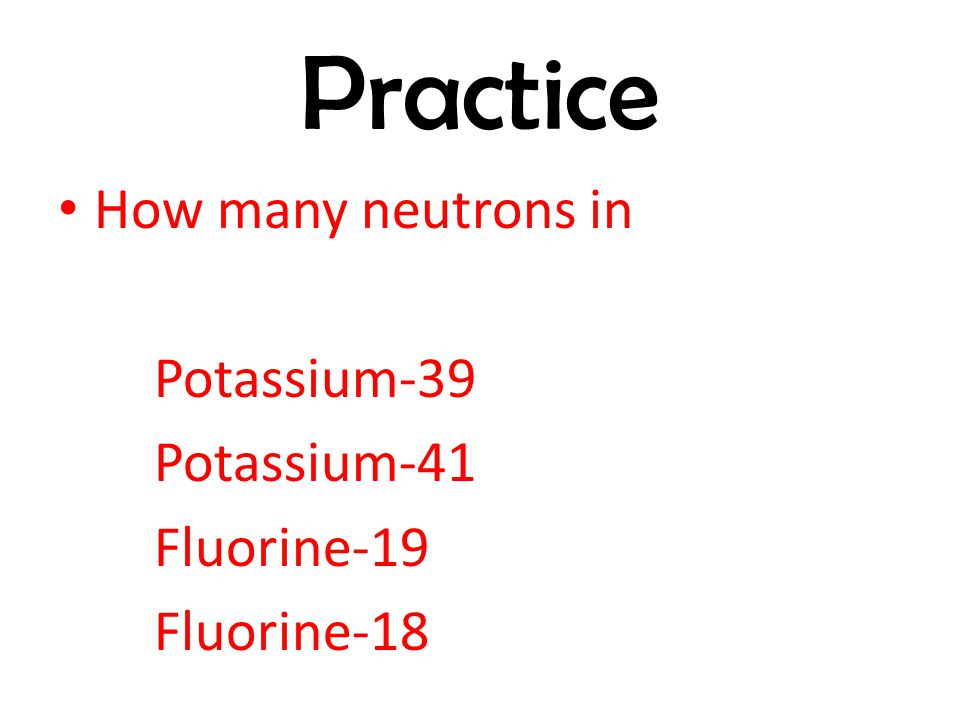 Practice How many neutrons in Potassium-39 Potassium-41 Fluorine-19