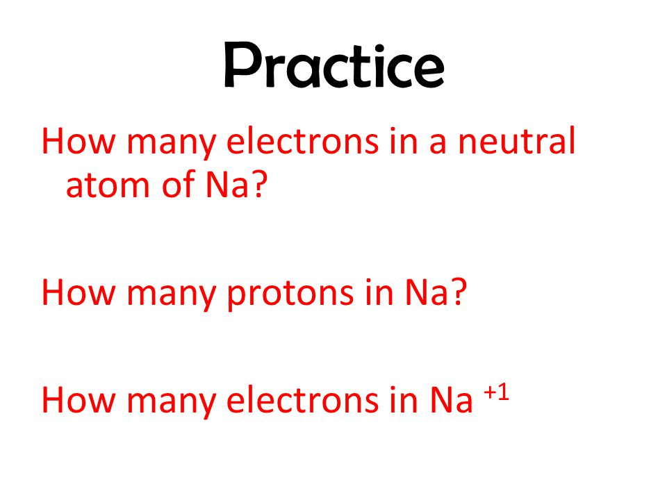 Practice How many electrons in a neutral atom of Na