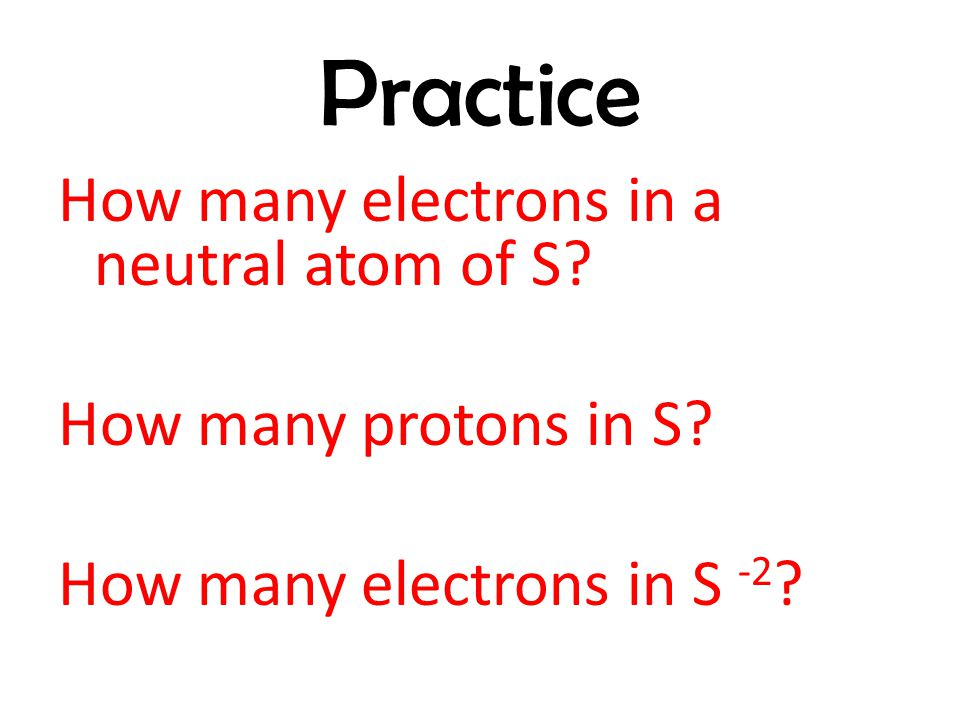 Practice How many electrons in a neutral atom of S