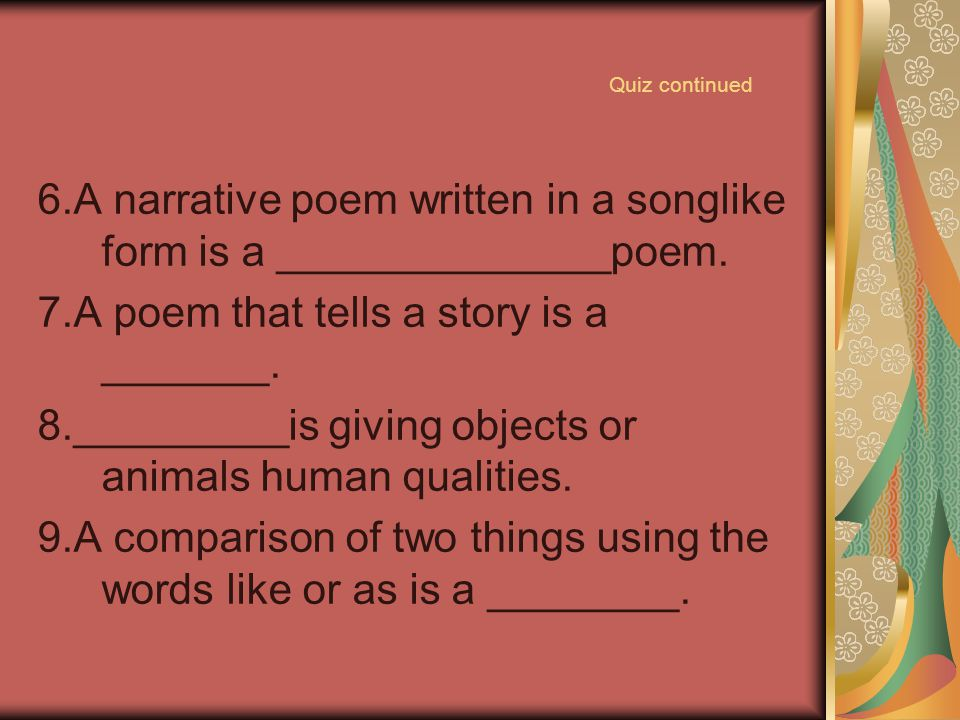 6.A narrative poem written in a songlike form is a ______________poem.