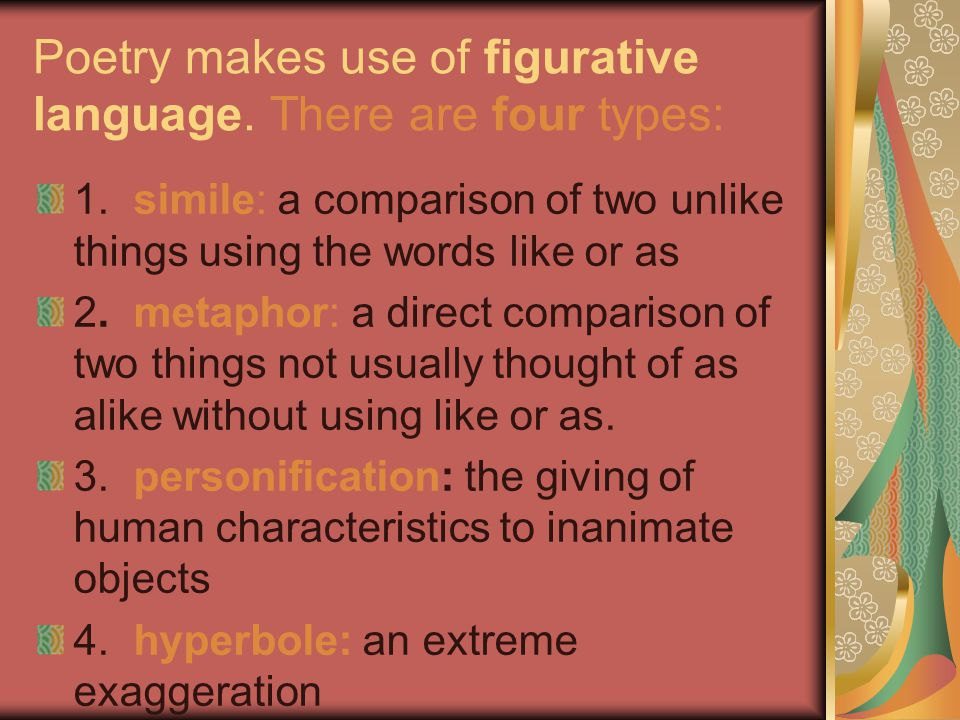 Poetry makes use of figurative language. There are four types: