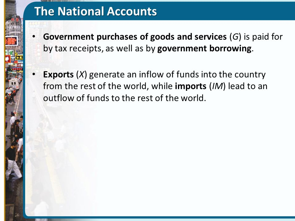 The National Accounts Government purchases of goods and services (G) is paid for by tax receipts, as well as by government borrowing.
