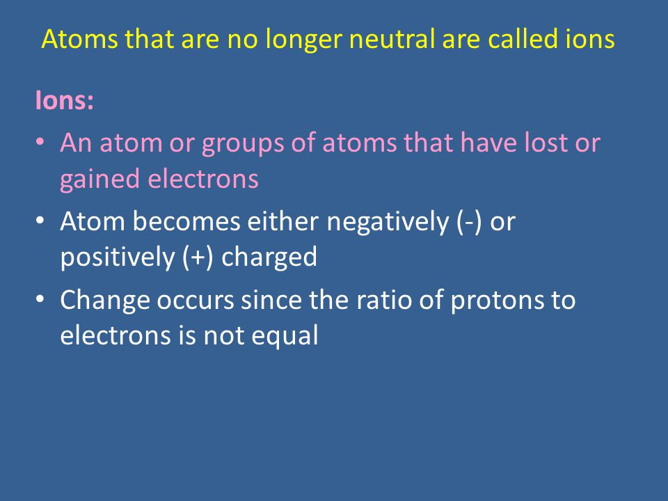 Atoms that are no longer neutral are called ions