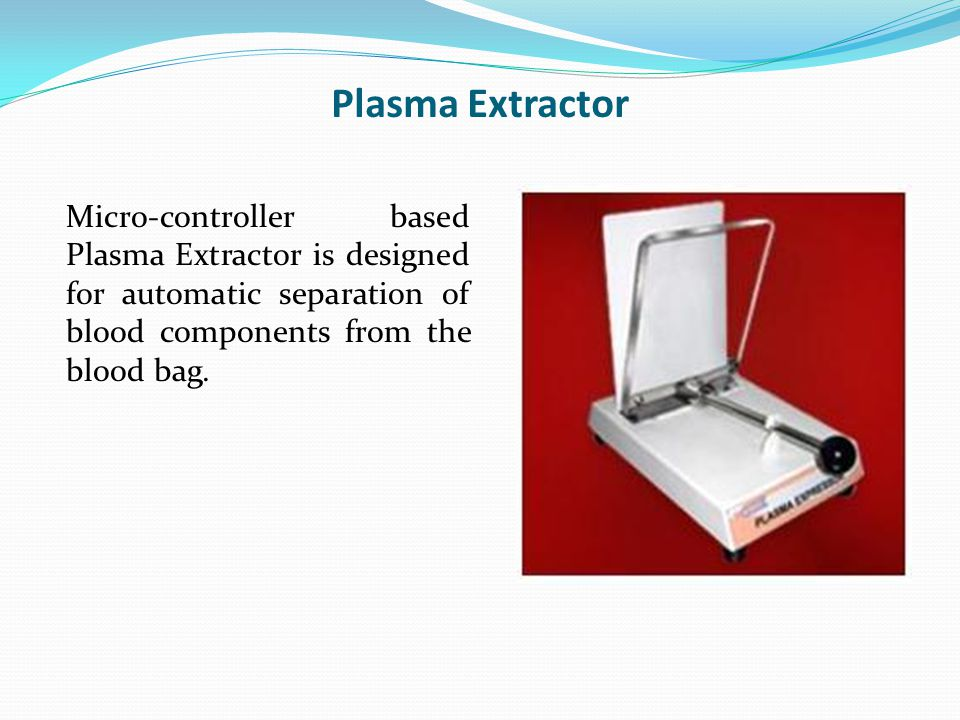 Plasma Extractor Micro-controller based Plasma Extractor is designed for automatic separation of blood components from the blood bag.
