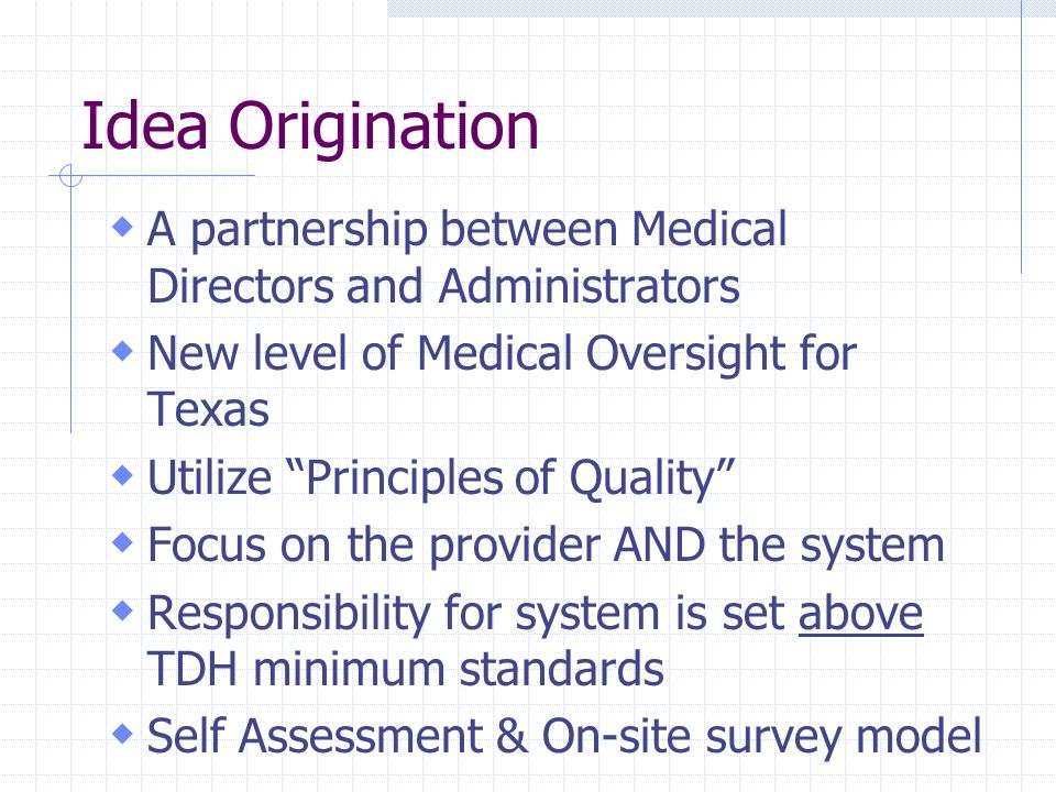 Idea Origination A partnership between Medical Directors and Administrators. New level of Medical Oversight for Texas.