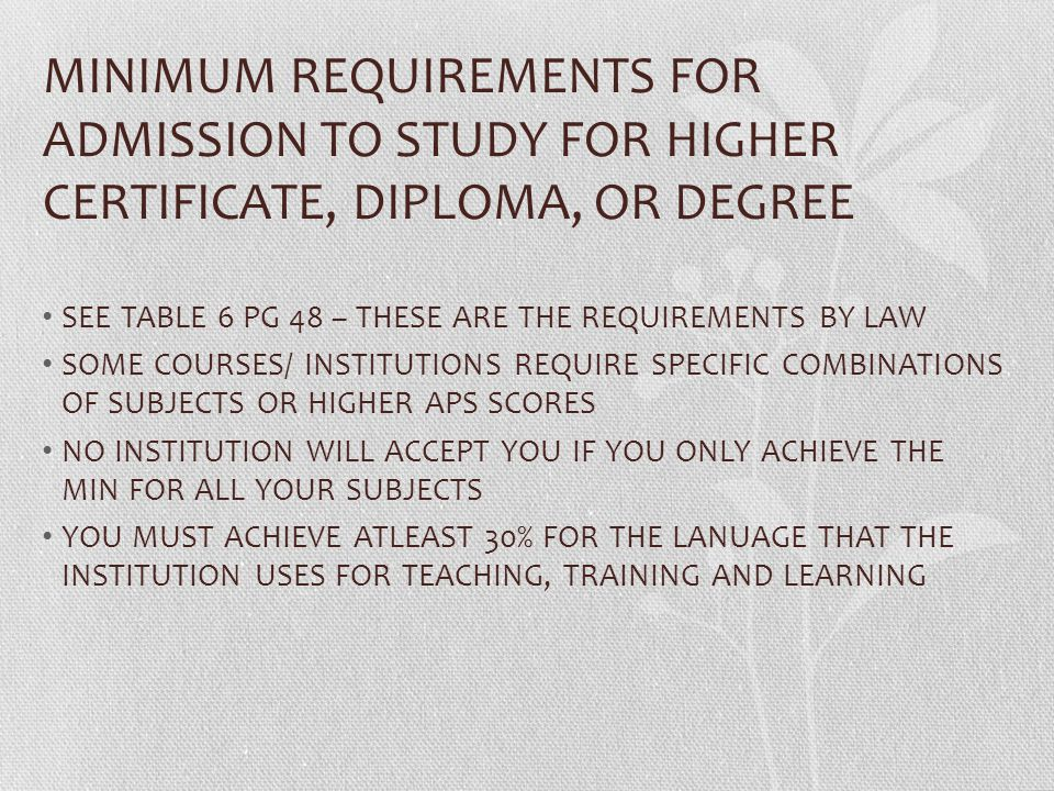 MINIMUM REQUIREMENTS FOR ADMISSION TO STUDY FOR HIGHER CERTIFICATE, DIPLOMA, OR DEGREE