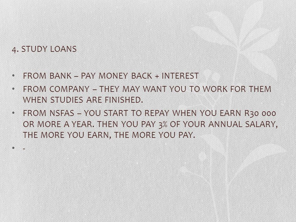 4. STUDY LOANS FROM BANK – PAY MONEY BACK + INTEREST. FROM COMPANY – THEY MAY WANT YOU TO WORK FOR THEM WHEN STUDIES ARE FINISHED.
