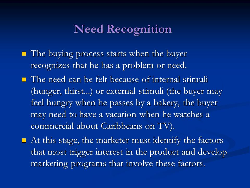 Need Recognition The buying process starts when the buyer recognizes that he has a problem or need.