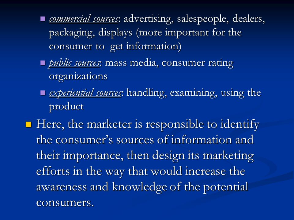 commercial sources: advertising, salespeople, dealers, packaging, displays (more important for the consumer to get information)
