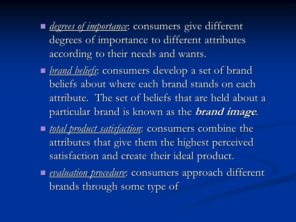 degrees of importance: consumers give different degrees of importance to different attributes according to their needs and wants.