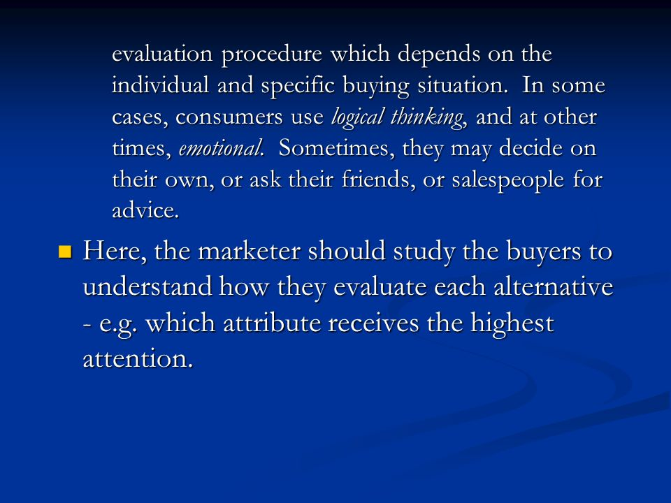 evaluation procedure which depends on the individual and specific buying situation. In some cases, consumers use logical thinking, and at other times, emotional. Sometimes, they may decide on their own, or ask their friends, or salespeople for advice.