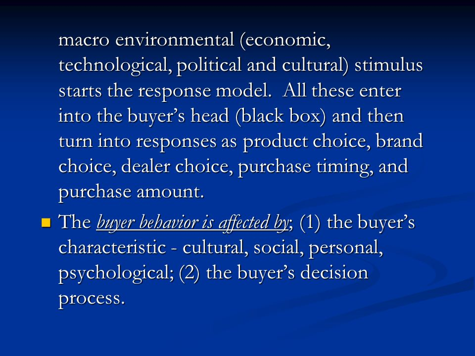 macro environmental (economic, technological, political and cultural) stimulus starts the response model. All these enter into the buyer's head (black box) and then turn into responses as product choice, brand choice, dealer choice, purchase timing, and purchase amount.