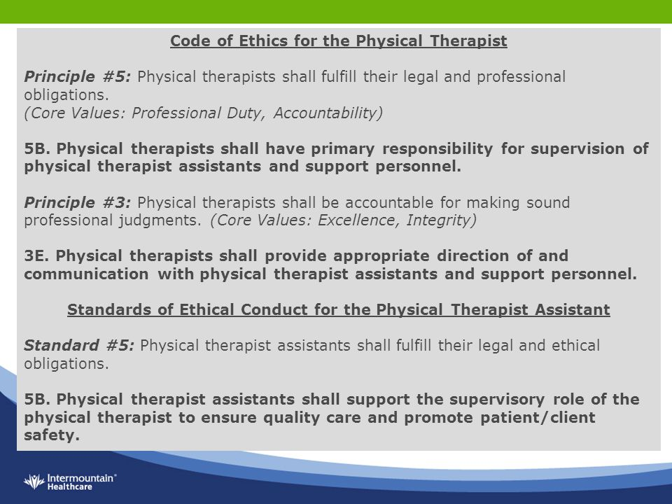 an analysis of the role of ethics in physical therapy The physical therapist today, in defining the limits of his legal and professional autonomy, must examine the practice of his profession from an ethical point of view by doing so , he carefully guards the rights of patients, maintains his integrity as a professional, and promotes the ideals of physical therapy as a profes­ sion.