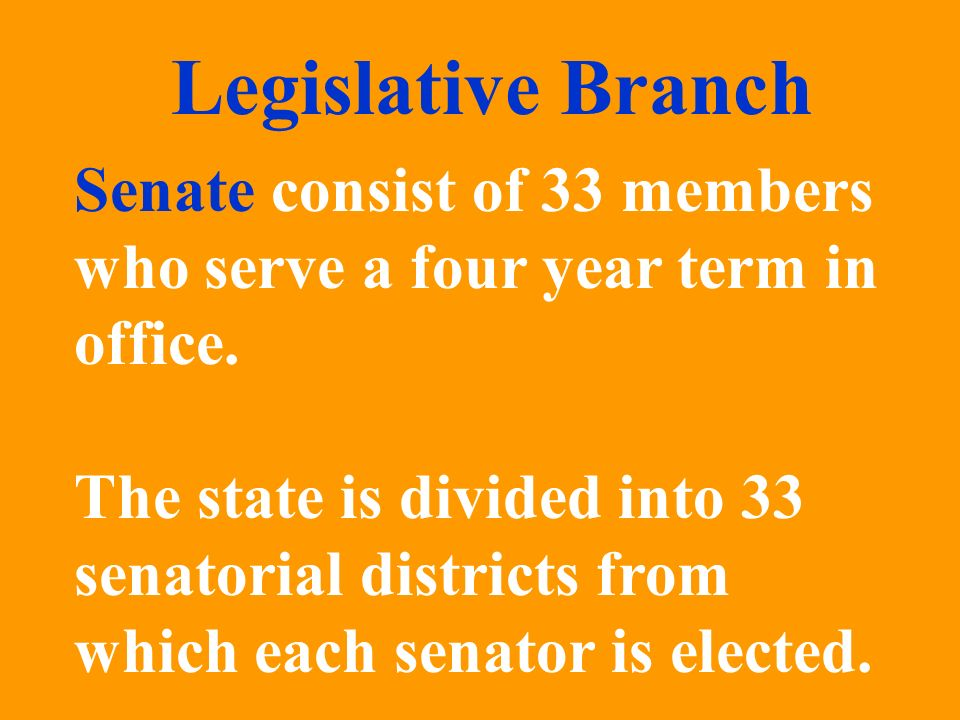 Legislative Branch Senate consist of 33 members who serve a four year term in office.