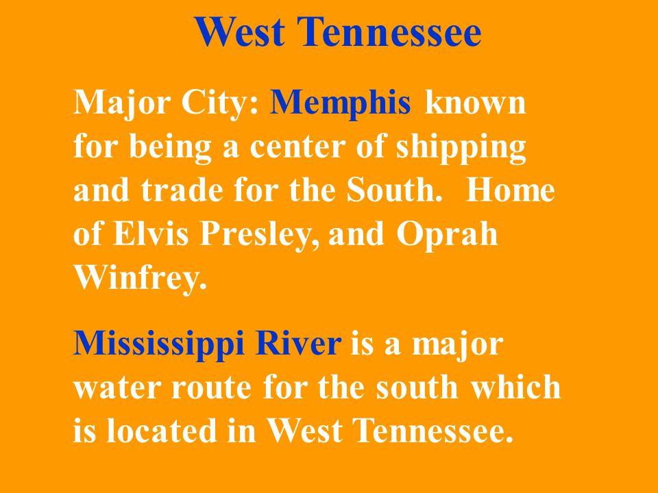 West Tennessee Major City: Memphis known for being a center of shipping and trade for the South. Home of Elvis Presley, and Oprah Winfrey.