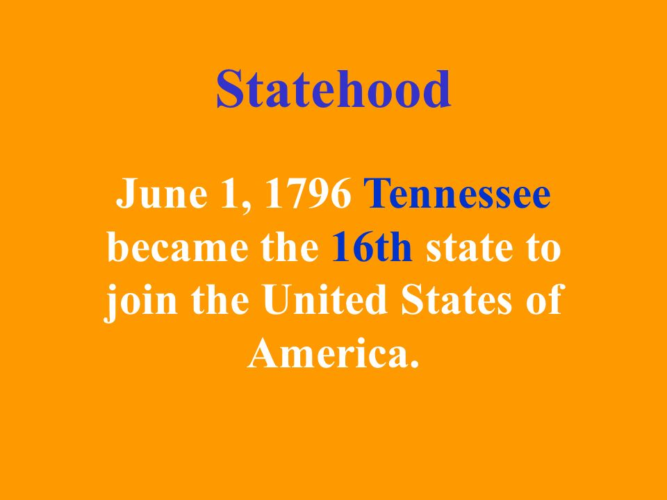 Statehood June 1, 1796 Tennessee became the 16th state to join the United States of America.