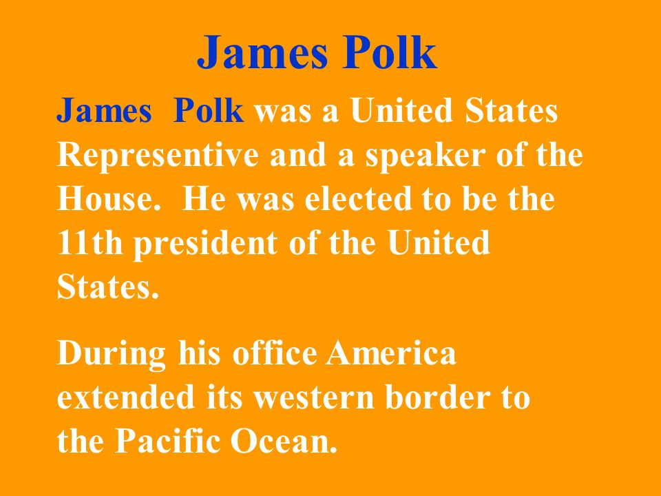 James Polk James Polk was a United States Representive and a speaker of the House. He was elected to be the 11th president of the United States.