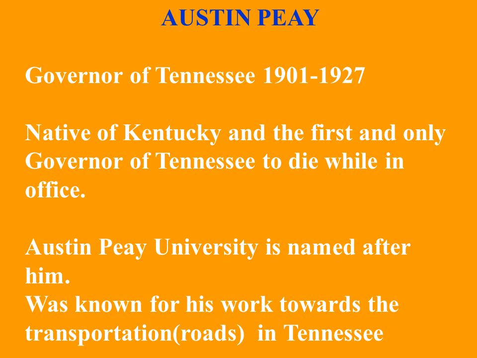 AUSTIN PEAY Governor of Tennessee 1901-1927. Native of Kentucky and the first and only Governor of Tennessee to die while in office.