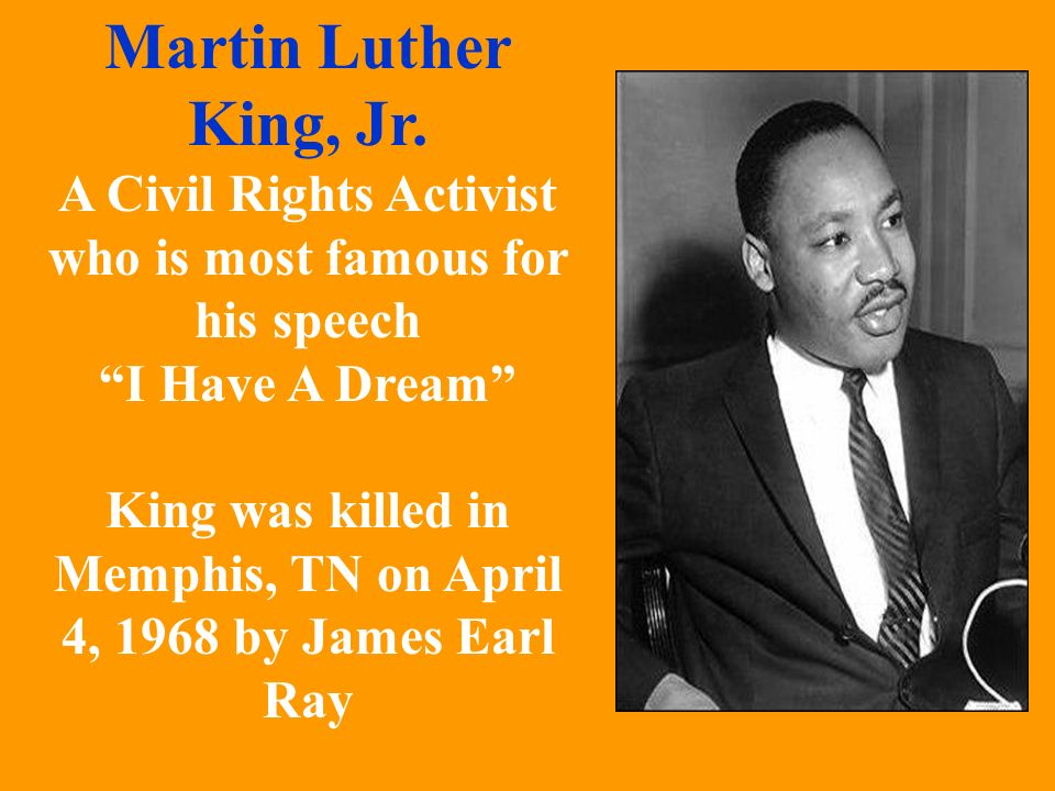 Martin Luther King, Jr. A Civil Rights Activist who is most famous for his speech. I Have A Dream