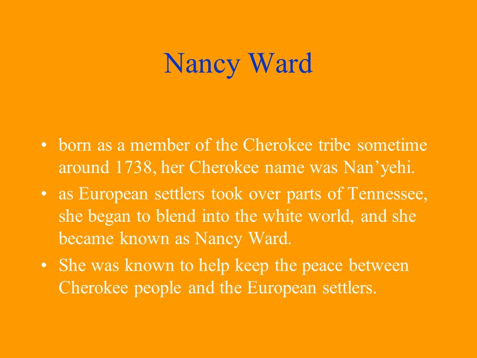 Nancy Ward born as a member of the Cherokee tribe sometime around 1738, her Cherokee name was Nan'yehi.