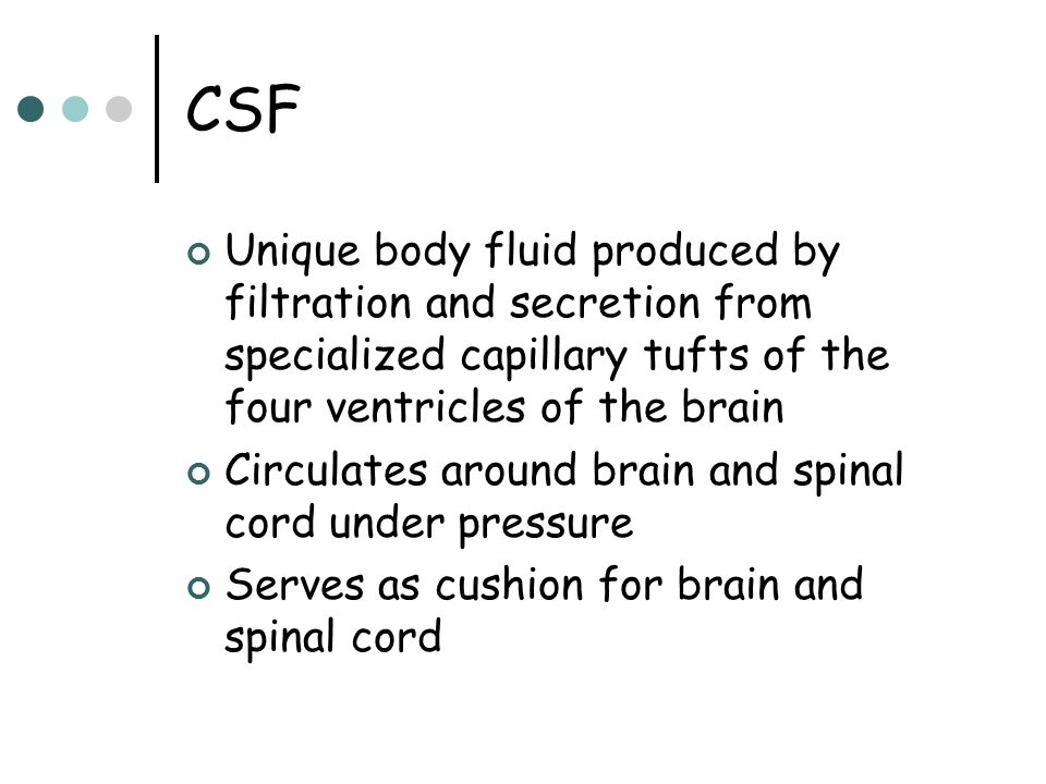 CSF Unique body fluid produced by filtration and secretion from specialized capillary tufts of the four ventricles of the brain.