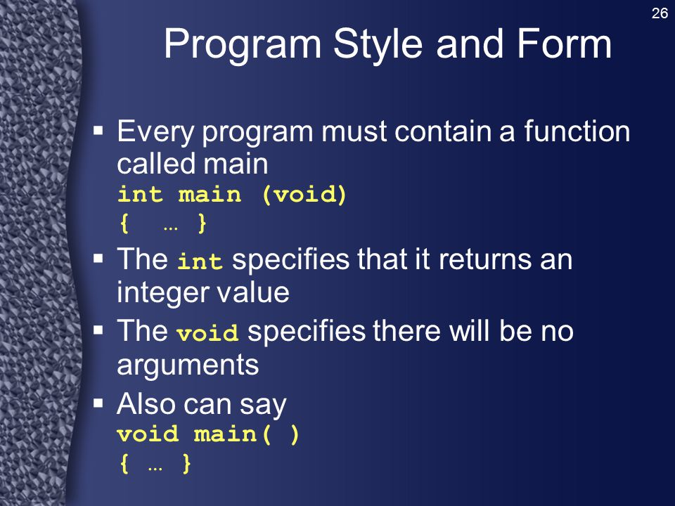 Program Style and Form Every program must contain a function called main int main (void) { … } The int specifies that it returns an integer value.