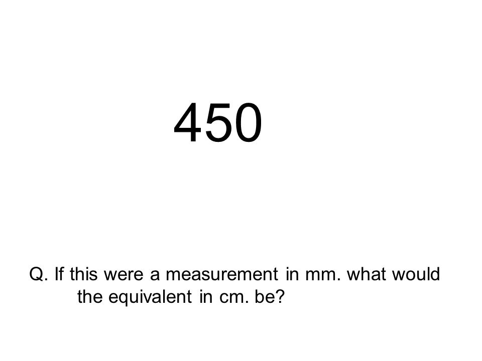 450 Q. If this were a measurement in mm. what would the equivalent in cm. be