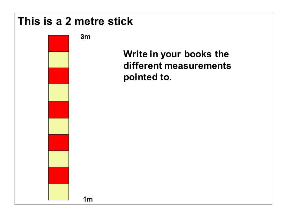 This is a 2 metre stick 3m Write in your books the different measurements pointed to. 1m