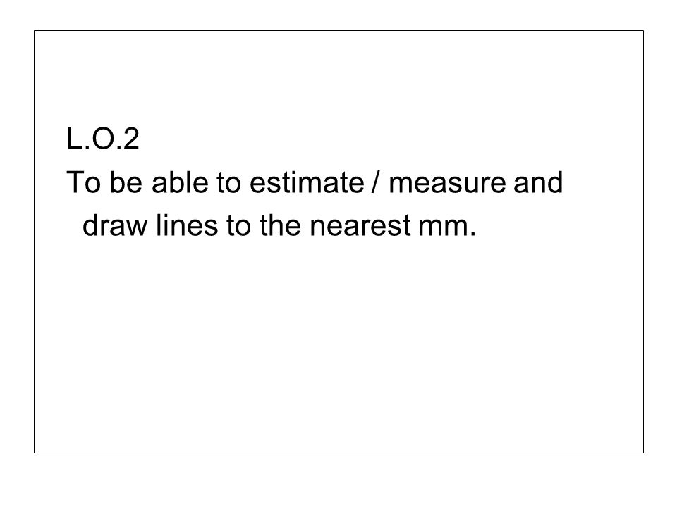 L.O.2 To be able to estimate / measure and draw lines to the nearest mm.