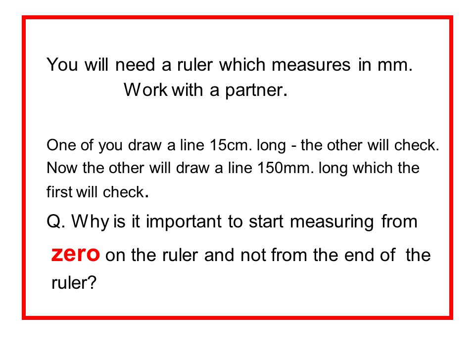 You will need a ruler which measures in mm. Work with a partner.
