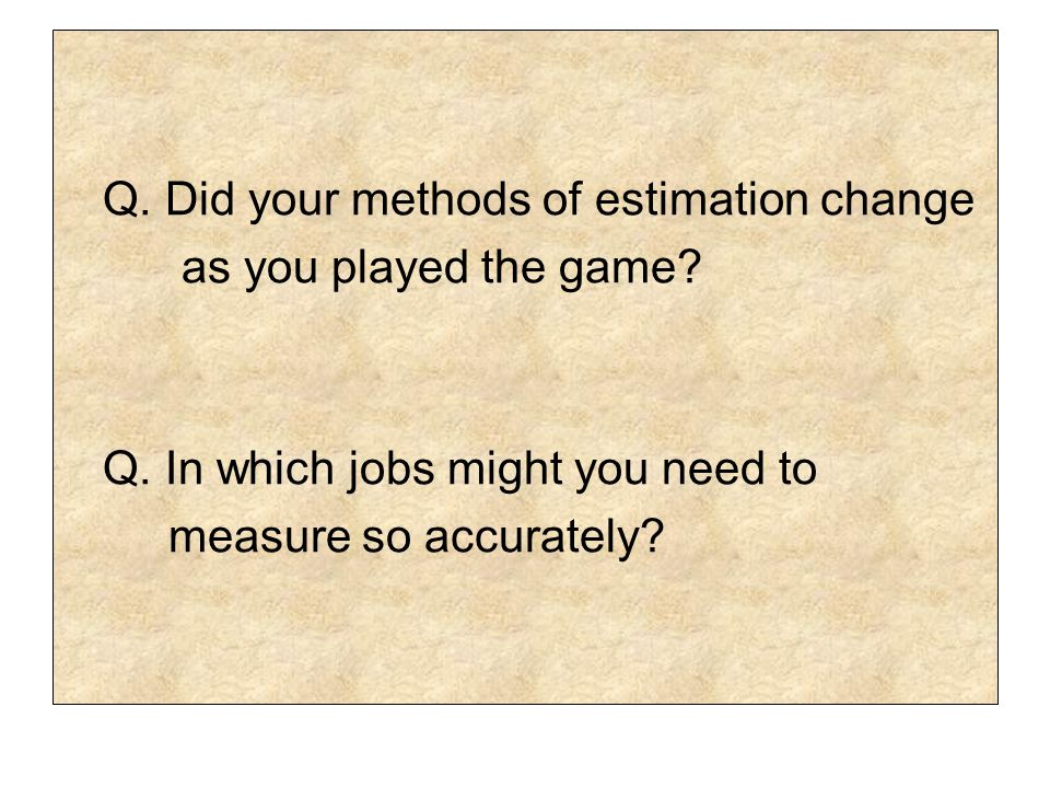 Q. Did your methods of estimation change